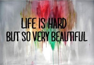 life is hard but very beautiful quotes